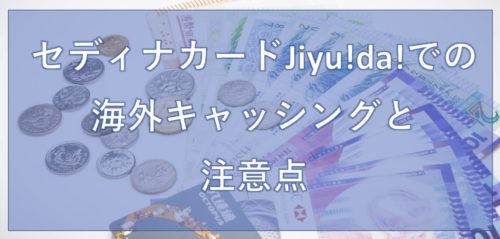 セディナカードJiyu!da!での海外キャッシングと注意点_1